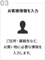 お客様情報を入力 ご住所・連絡先など、お買い物に必要な情報を入力します。